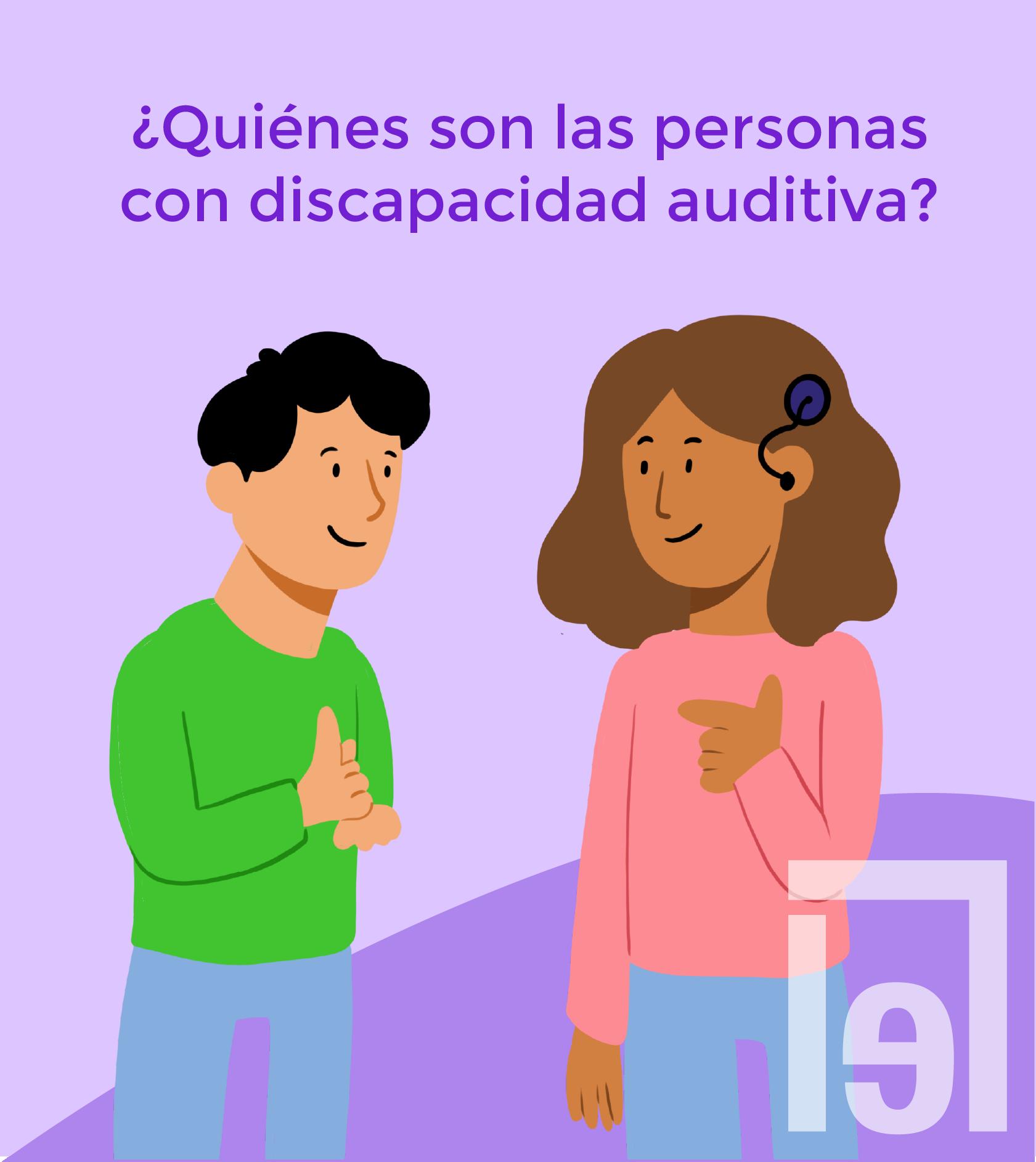 Texto: ¿Quiénes son las personas con discapacidad auditiva?. Debajo un dibujo de 2 personas, del lado izquierdo un hombre haciendo una seña de la lengua de señas mexicana, del lado derecho una mujer con un implante coclear haciendo una seña de la lengua de señas mexicana